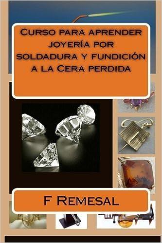Curso para aprender joyeria por soldadura y fundicion a la Cera perdida Spanish Edition by Sr F Remesal 2012-11-10: Amazon.es: Sr F Remesal: Libros