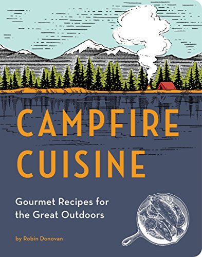Campfire Cuisine: Gourmet Recipes for the Great Outdoors by Robin Donovan