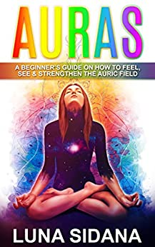 Auras: A Beginner's Guide On How To Feel, See & Strengthen The Auric Field (Psychic Development, Aura, Chakras Book 1) by [Sidana, Luna]