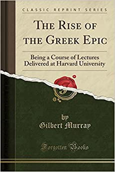The Rise of the Greek Epic: Being a Course of Lectures Delivered at Harvard University (Classic Reprint)
