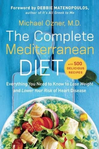 The Complete Mediterranean Diet: Everything You Need to Know to Lose Weight and Lower Your Risk of Heart Disease... with 500 Delicious Recipes