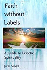 Faith without Labels: A Guide to Eclectic Spirituality Paperback