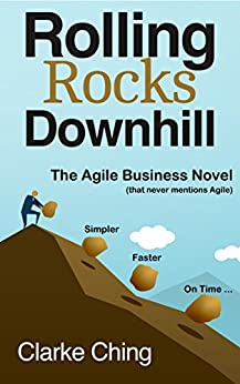 Rolling Rocks Downhill: The Agile Business Novel that NEVER mentions Agile. by [Ching, Clarke]