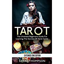 Tarot: The Ultimate Beginners Guide for Learning the Secrets of Tarot Cards - Extended 2nd Edition (Tarot Cards, Tarot Reading, Tarot New, Fortune Telling, Medium, Clairvoyance, Empathy Book 1)