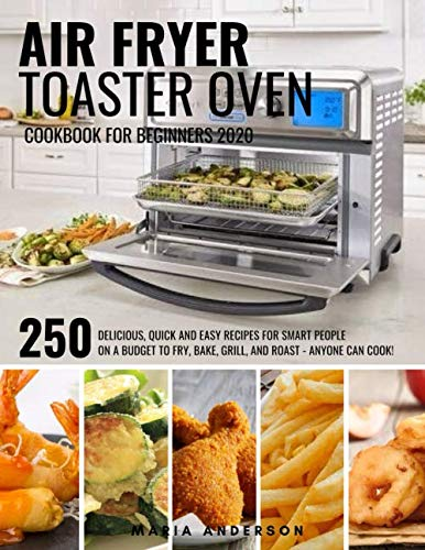 Air Fryer Toaster Oven Cookbook for Beginners 2020: 250 Delicious, Quick and Easy Recipes for Smart People on a Budget to Fry, Bake, Grill, and Roast – Anyone Can Cook!