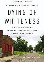 Dying of Whiteness: How the Politics of Racial Resentment Is Killing America's Heart