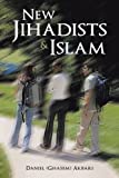 New Jihadists and Islam, Daniel (Ghasem) Akbari, 1483402754