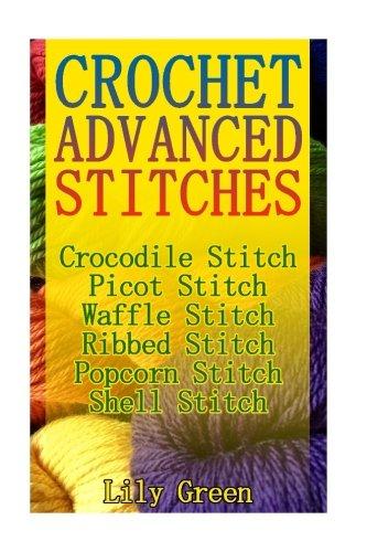 Crochet Advanced Stitches: Crocodile Stitch, Picot Stitch, Waffle Stitch, Ribbed Stitch, Popcorn Stitch, Shell Stitch: (Crochet Stitches, Crochet Patterns, Crochet Projects) (Crochet Book) (Crochet Stitch Popcorn)