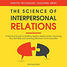 The Science of Interpersonal Relations: A Practical Guide to Building Healthy Relationships, Improving Your Soft Skills and Learning Effective Communication Audiobook by Ian Tuhovsky Narrated by Randy Streu