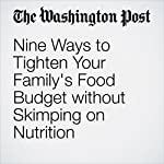 Nine Ways to Tighten Your Family's Food Budget without Skimping on Nutrition |  The Washington Post,Casey Seidenberg