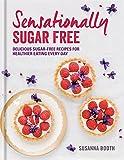 Sensationally Sugar Free: Delicious sugar-free recipes for healthier eating every day