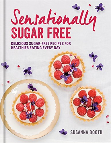 Sensationally Sugar Free: Delicious sugar-free recipes for healthier eating every day