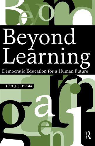 Beyond Learning: Democratic Education for a Human Future (Interventions)