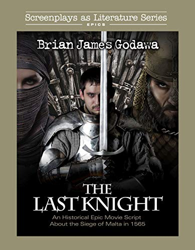 The Last Knight: An Historical Epic Movie Script about the Siege of Malta in 1565 (Screenplays as Literature Book 1)