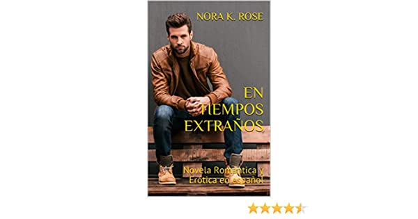 EN TIEMPOS EXTRAÑOS: Novela Romántica y Erótica en español (Amor Inesperado - novela autoconclusiva) (Spanish Edition) - Kindle edition by NORA K. ROSE.