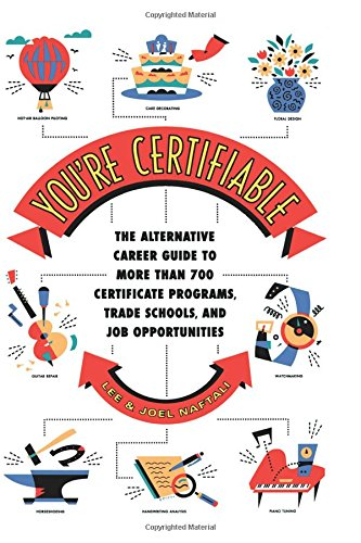 You're Certifiable: The Alternative Career Guide to More Than 700 Certificate Programs, Trade Schools, and Job Opportunities
