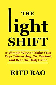 The Light Shift: 21 Simple Ways to Make Your Days Interesting, Get Unstuck and Beat the Daily Grind by [Rao, Ritu]