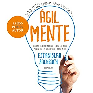Ágilmente [Agilely]: Aprendé cómo funciona tu cerebro para potenciar tu creatividad y vivir mejor [Learn How Your Brain Functions to Enhance Your Creativity and Live Better] Audiobook by Estanislao Bachrach Narrated by Estanislao Bachrach