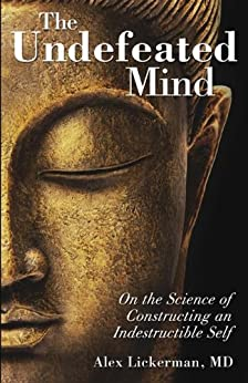 The Undefeated Mind: On the Science of Constructing an Indestructible Self by [Lickerman, Alex]