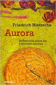 Aurora / Daybreak: Reflexiones sobre los prejucios morales / Thoughts on the Prejudices of Morality (Spanish Edition)