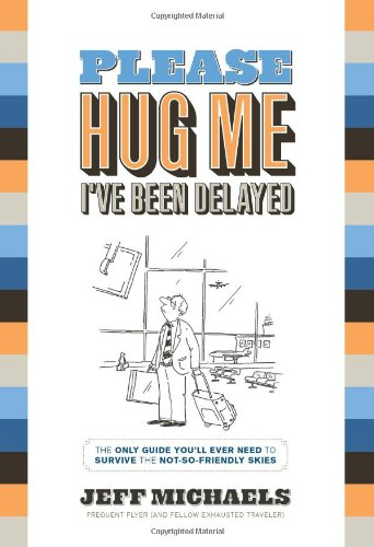 Please Hug Me--I've Been Delayed: The Only Guide You'll Ever Need to Help You Survive The Not-So-Friendly Skies