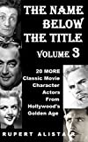 img - for The Name Below The Title, Volume 3: 20 MORE Classic Movie Character Actors From Hollywood's Golden Age book / textbook / text book