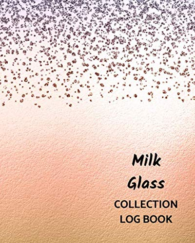 Milk Glass Collection Log Book: Keep Track Your Collectables ( 60 Sections For Management Your Personal Collection ) - 125 Pages , 8x10 Inches, Paperback