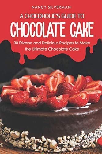 A Chocoholic's Guide to Chocolate Cake: 30 Diverse and Delicious Recipes to Make the Ultimate Chocolate Cake ()