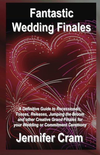 Fantastic Wedding Finales: A Definitive Guide to Releases, Tosses, Jumping the Broom, and Other Creative Grand Finales for your Wedding or Commitment Ceremony (Romantic Wedding Rituals)