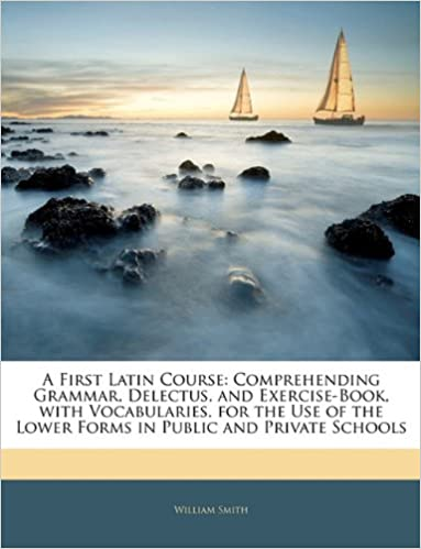 A First Latin Course: Comprehending Grammar, Delectus, and Exercise-Book, with Vocabularies. for the Use of the Lower Forms in Public and Private Schools