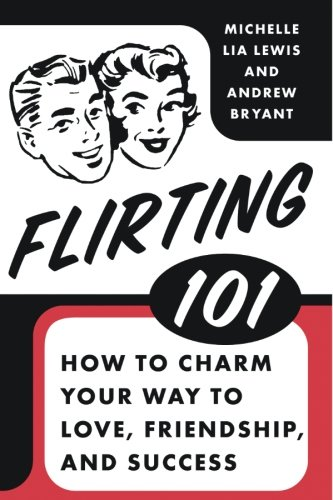 Flirting 101: How to Charm Your Way to Love, Friendship, and Success (Best Way To Flirt With A Woman)