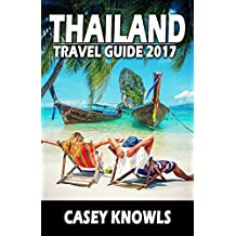 Thailand: Travel Guide 2017 (Thailand Travel Guide, Bangkok Travel Guide, Chiang Mai Travel Guide, Phuket Travel Guide, Pattaya Travel Guide, Thailand Guide)