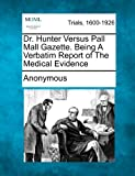 Dr. Hunter Versus Pall Mall Gazette. Being a Verbatim Report of the Medical Evidence, Anonymous, 1275113753