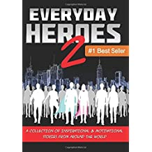 Everyday Heroes 2: A Collection Of Inspirational & Motivational Stories From Around The World (Self Help Books, Inspirational Books, Motivational Books, Success Principles) (Volume 2)