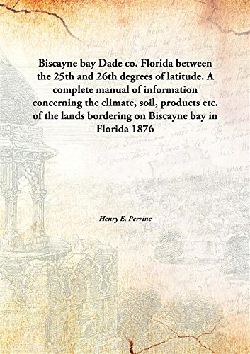 Biscayne bayDade co. Florida between the 25th and 26th degrees of latitude. A complete manual of information concerning the climate, soil, products etc. of the lands bordering on Biscayne bay in Florida ebook