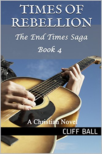 Times of Rebellion: A Christian Novel (The End Times Saga Book 4) by [Ball, Cliff]