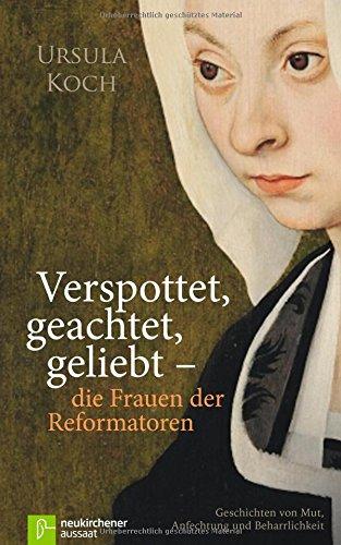 Verspottet, geachtet, geliebt - die Frauen der Reformatoren: Geschichten von Mut, Anfechtung und Beharrlichkeit
