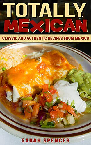 Totally Mexican: Classic and Authentic Recipes from Mexico by [Spencer, Sarah]