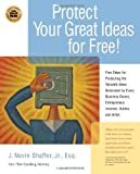 Protect Your Great Ideas for Free!: First Steps That Must Be Taken to Protect the Valuable Ideas Generated by Every Small Business Owner, Inventor, Author, and Artist