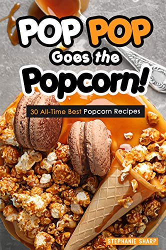 POP POP Goes the Popcorn!: 30 All-Time Best Popcorn Recipes