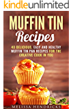 Muffin Tin Recipes: 40 Delicious, Easy and Healthy Muffin Tin Pan Recipes for the Creative Cook in You (Quick and Easy & Muffin Tin Pan)