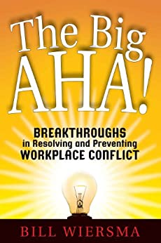 The Big AHA!: Breakthroughs in Resolving and Preventing Workplace Conflict by [Wiersma, Bill]