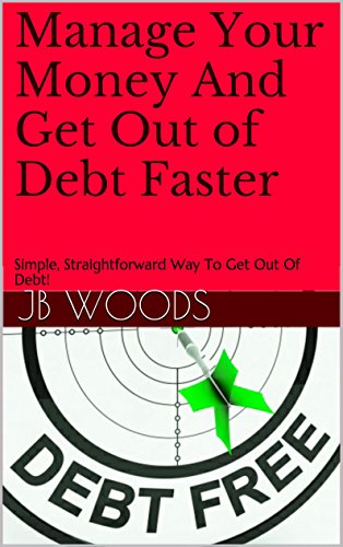 Manage Your Money And Get Out of Debt Faster: Simple, Straightforward Way To Get Out Of Debt!