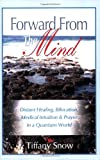 Forward from the Mind - Distant Healing, Bilocation, Medical Intuition and Prayer in a Quantum World, Tiffany Snow, 0972962360