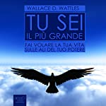 Tu sei il più grande: Fai volare la tua vita sulle ali del tuo potere [You Are the Greatest: Fly Your Life on the Wings of Your Power] | Wallace Delois Wattles