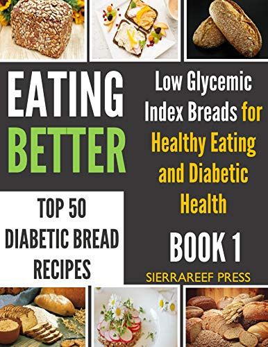 EATING BETTER: Top 50 Low Glycemic Index Bread for Beginners Recipes for Healthy Eating and Diabetic Health (healthy recipes, kitchen matters, healthy happy weight, food with benefits, food wishes) by SierraReef Press