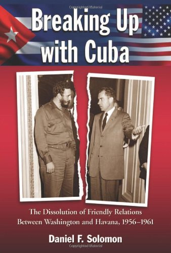 Breaking Up with Cuba: The Dissolution of Friendly Relations Between Washington and Havana, 1956-1961