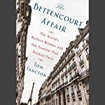 The Bettencourt Affair: The World's Richest Woman and the Scandal That Rocked Paris | Tom Sancton