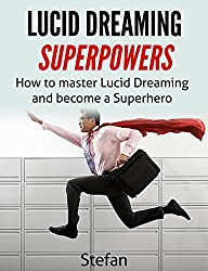 Lucid Dreaming Superpowers: How To Master Lucid Dreaming And Become A Superhero
