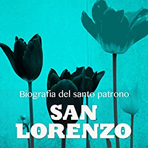 San Lorenzo: Biografía del santo patrono [Saint Lorenzo: Biography of the Patron Saint] Audiobook